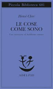 Hervé Clerc, Le cose come sono. Una iniziazione al buddhismo comune, traduzione di Carlo Laurenti, Milano, Adelphi