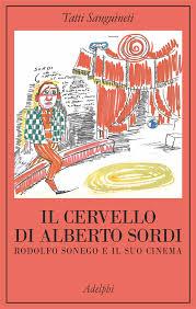 Tatti Sanguineti, Il cervello di Alberto Sordi. Rodolfo Sonego e il suo cinema, Milano, Adelphi